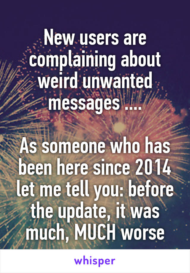 New users are complaining about weird unwanted messages ....  As someone who has been here since 2014 let me tell you: before the update, it was much, MUCH worse