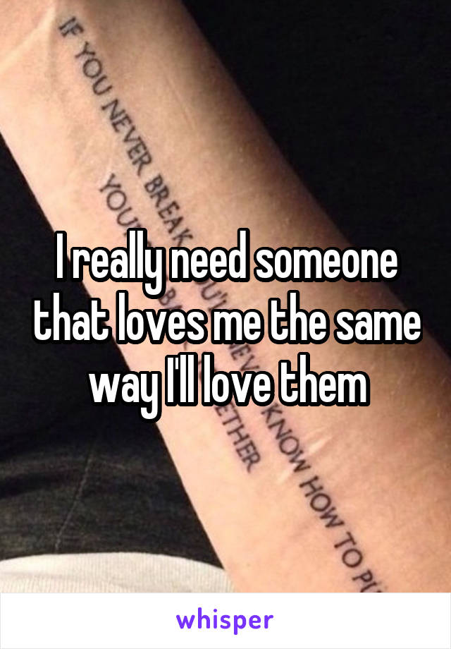 I really need someone that loves me the same way I'll love them