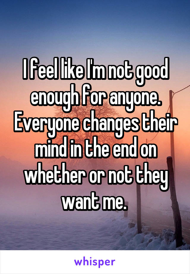 I feel like I'm not good enough for anyone. Everyone changes their mind in the end on whether or not they want me.