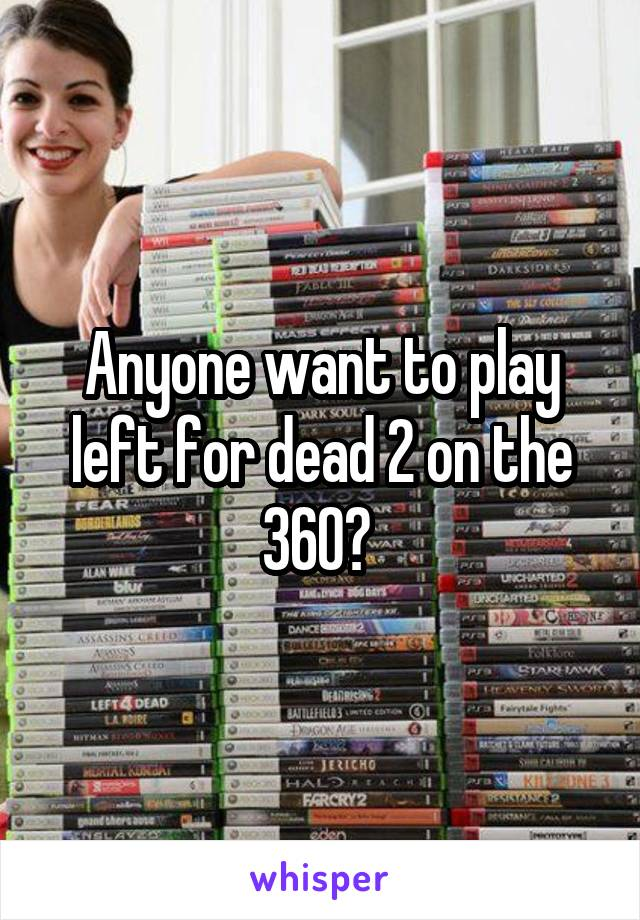 Anyone want to play left for dead 2 on the 360?