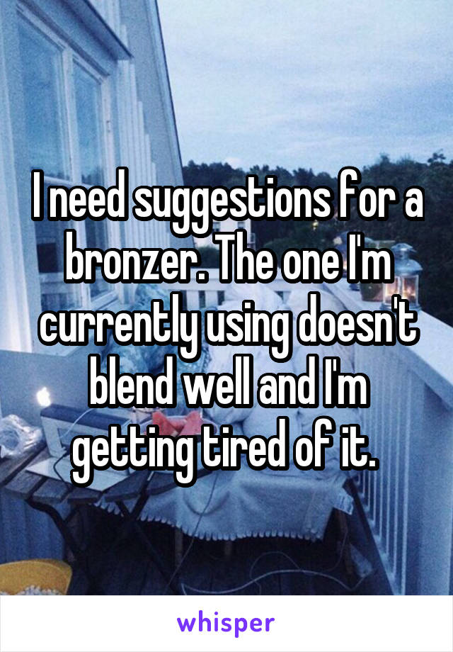 I need suggestions for a bronzer. The one I'm currently using doesn't blend well and I'm getting tired of it.