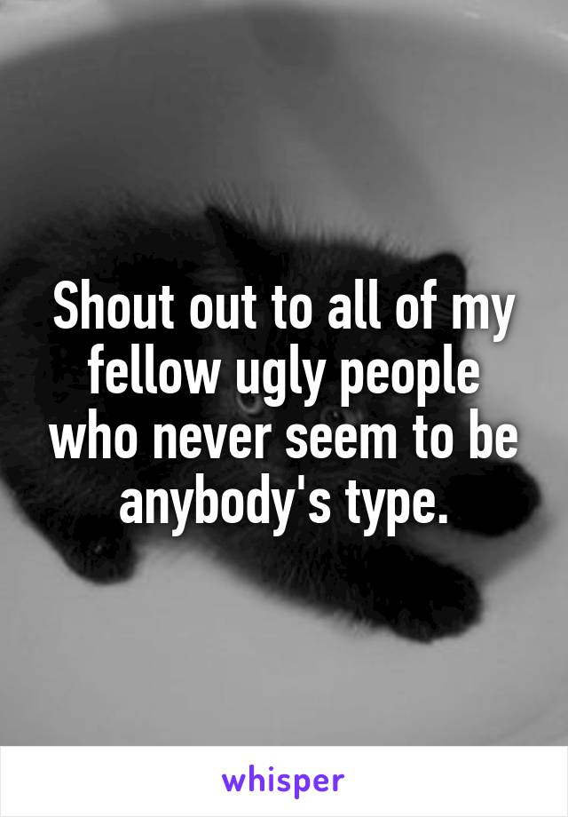 Shout out to all of my fellow ugly people who never seem to be anybody's type.