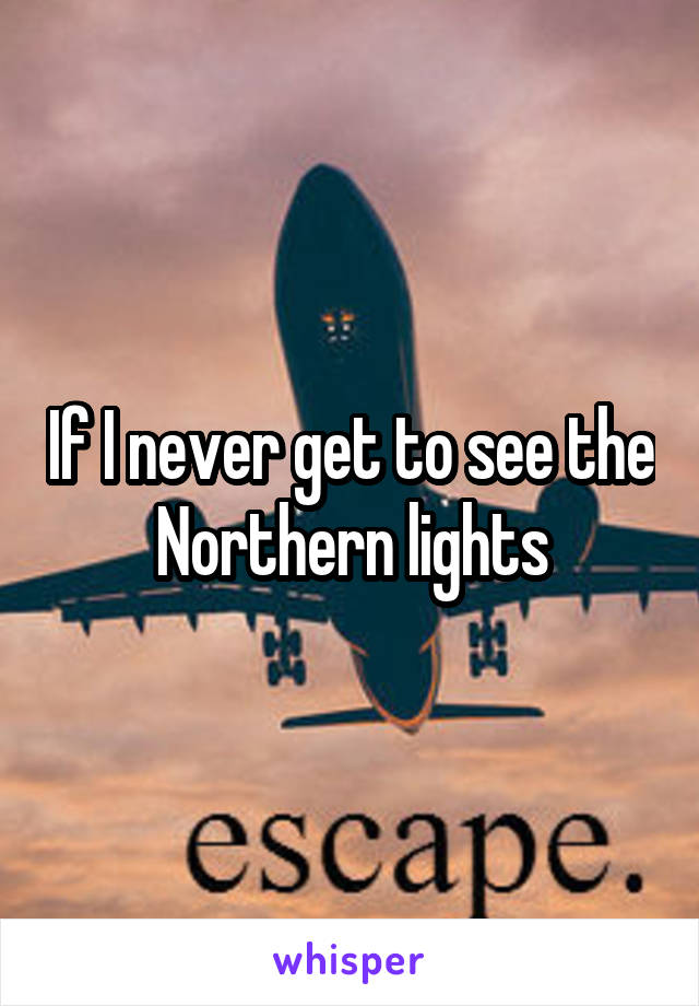 If I never get to see the Northern lights