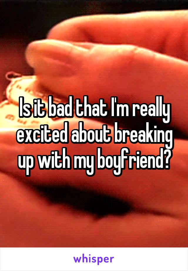 Is it bad that I'm really excited about breaking up with my boyfriend?