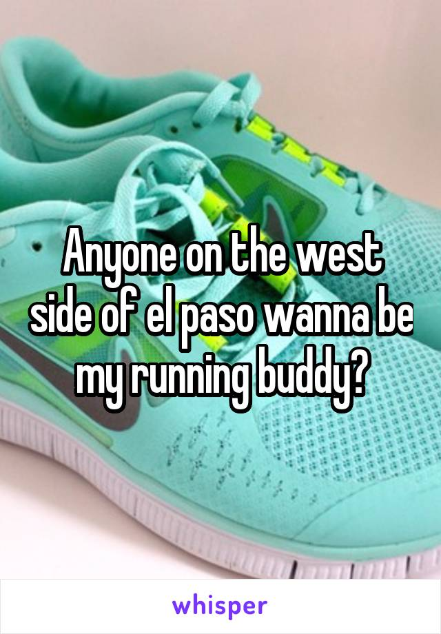 Anyone on the west side of el paso wanna be my running buddy?