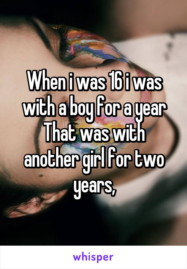When i was 16 i was with a boy for a year That was with another girl for two years,