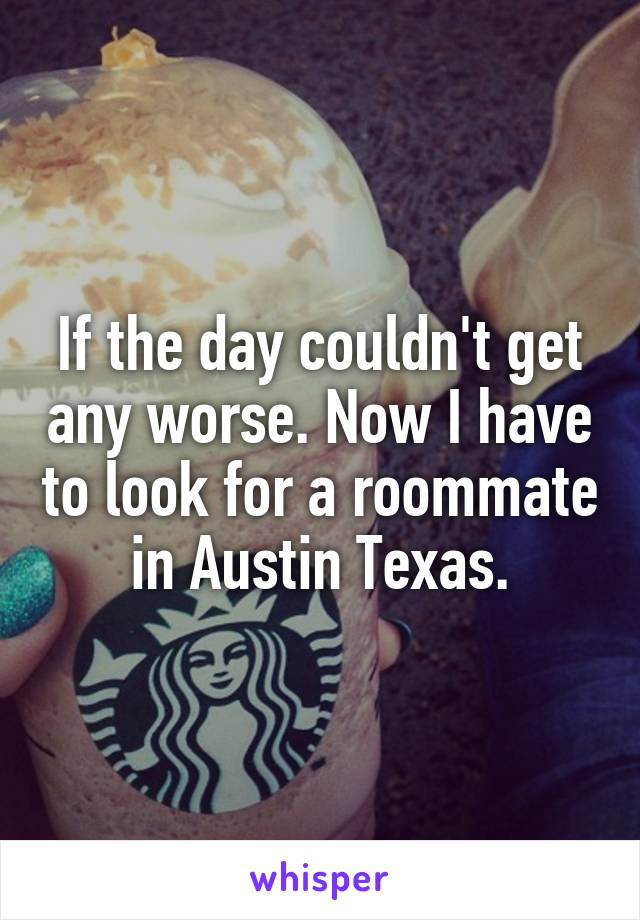If the day couldn't get any worse. Now I have to look for a roommate in Austin Texas.