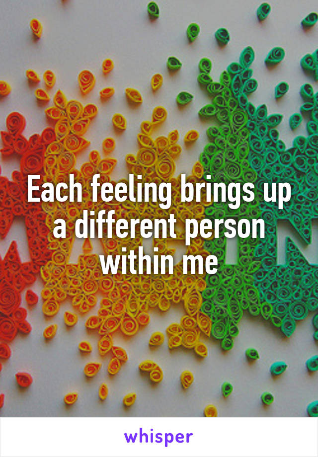 Each feeling brings up a different person within me