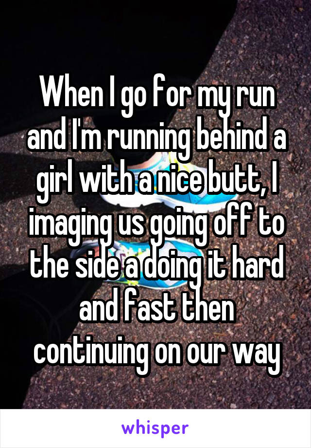 When I go for my run and I'm running behind a girl with a nice butt, I imaging us going off to the side a doing it hard and fast then continuing on our way