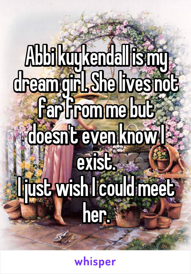 Abbi kuykendall is my dream girl. She lives not far from me but doesn't even know I exist. I just wish I could meet her.