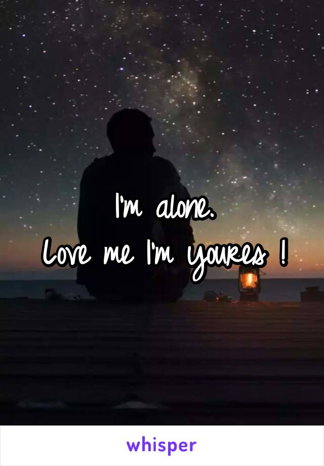 I'm alone. Love me I'm youres !