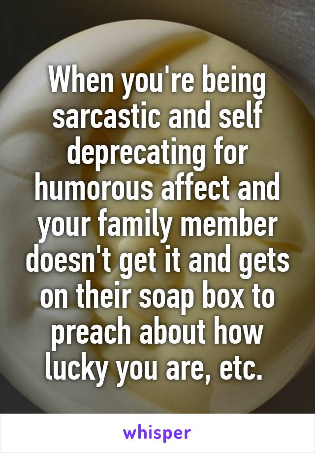 When you're being sarcastic and self deprecating for humorous affect and your family member doesn't get it and gets on their soap box to preach about how lucky you are, etc.