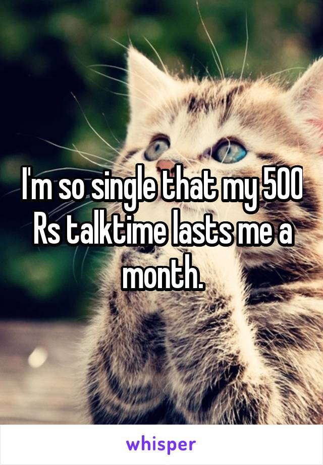 I'm so single that my 500 Rs talktime lasts me a month.