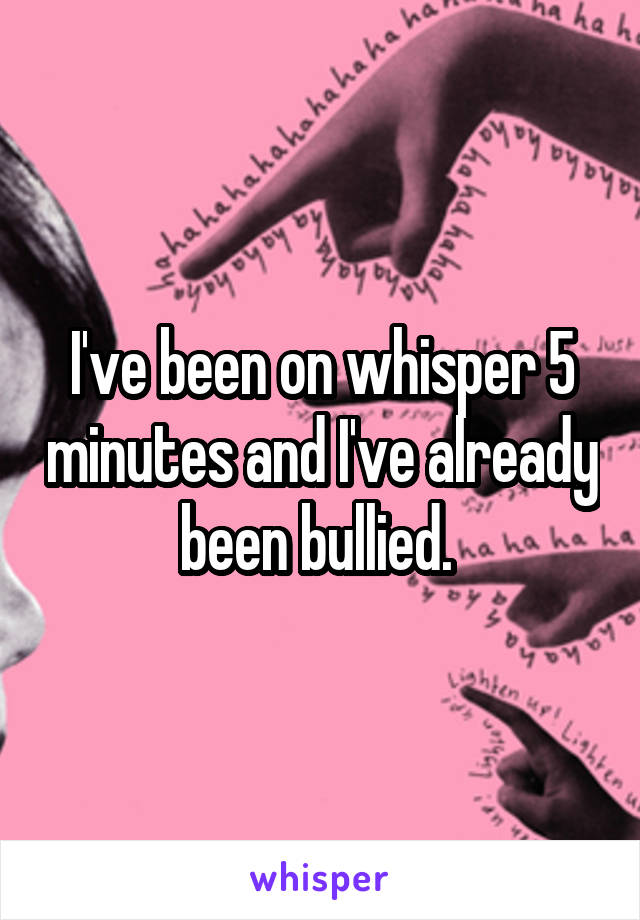 I've been on whisper 5 minutes and I've already been bullied.