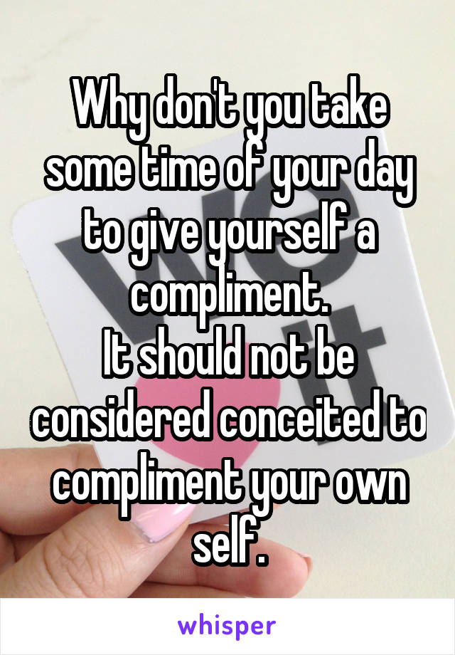 Why don't you take some time of your day to give yourself a compliment. It should not be considered conceited to compliment your own self.