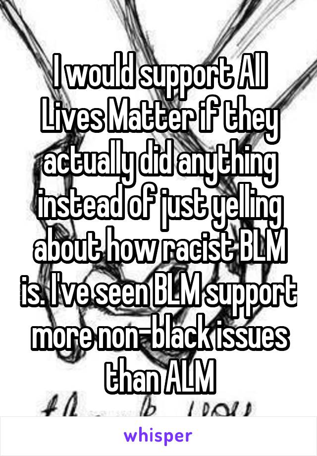 I would support All Lives Matter if they actually did anything instead of just yelling about how racist BLM is. I've seen BLM support more non-black issues than ALM