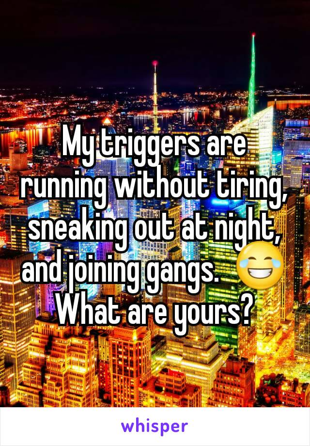 My triggers are running without tiring, sneaking out at night, and joining gangs.  😂 What are yours?