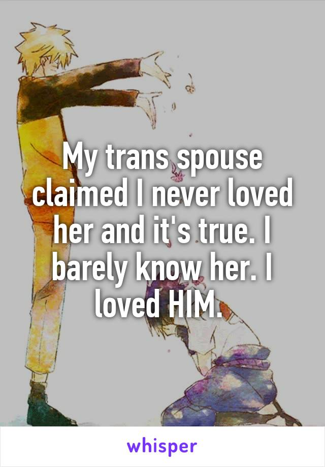 My trans spouse claimed I never loved her and it's true. I barely know her. I loved HIM.