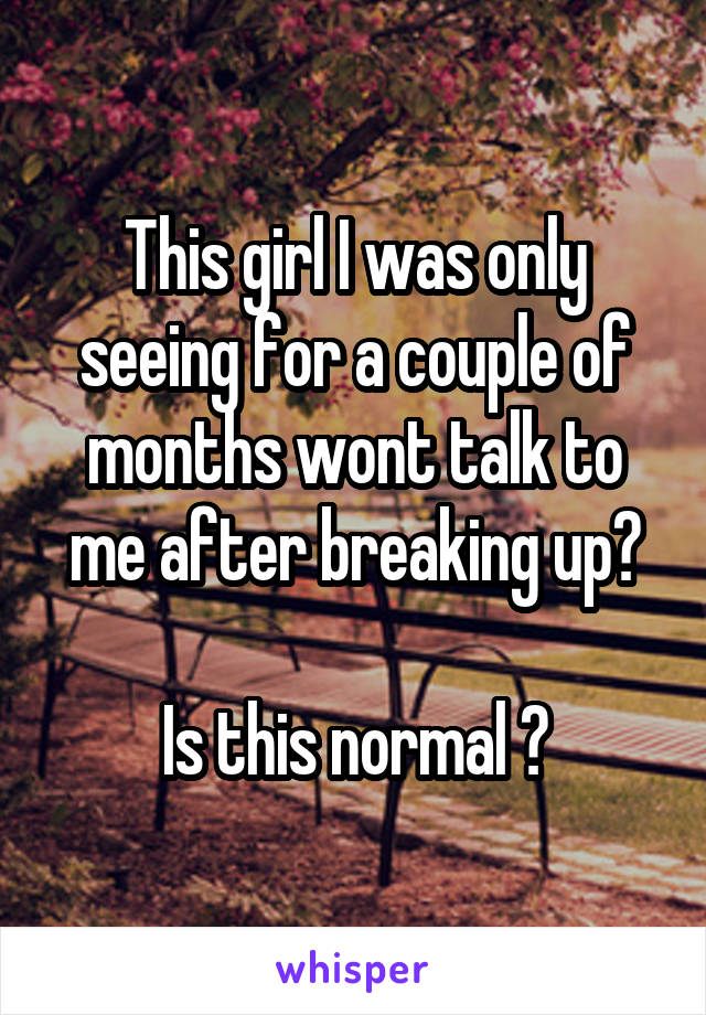This girl I was only seeing for a couple of months wont talk to me after breaking up?  Is this normal ?