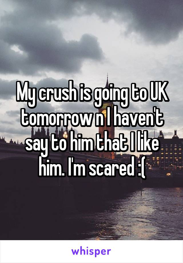 My crush is going to UK tomorrow n I haven't say to him that I like him. I'm scared :(