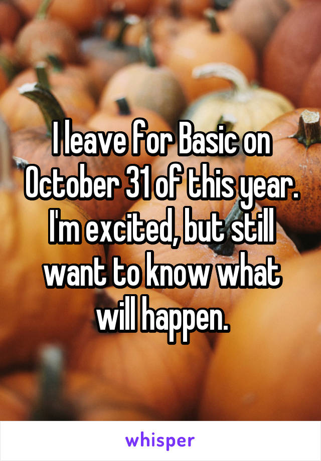 I leave for Basic on October 31 of this year. I'm excited, but still want to know what will happen.