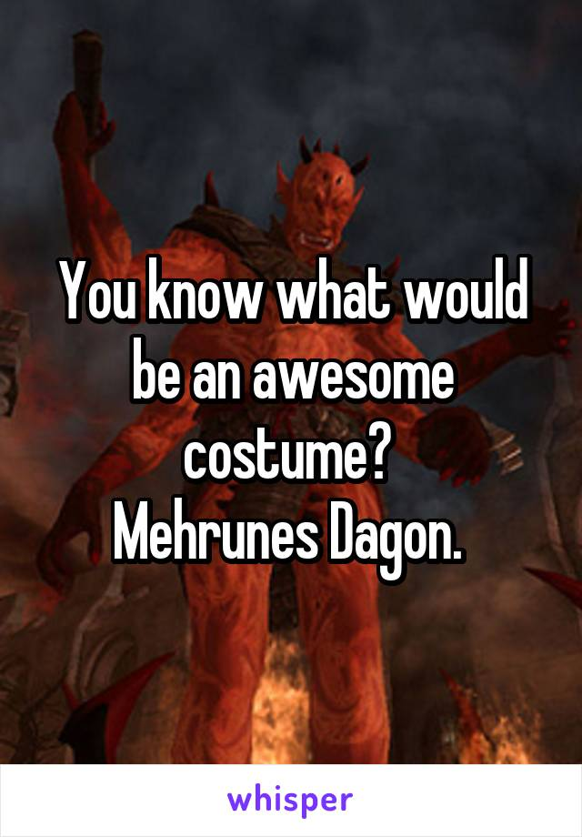 You know what would be an awesome costume?  Mehrunes Dagon.