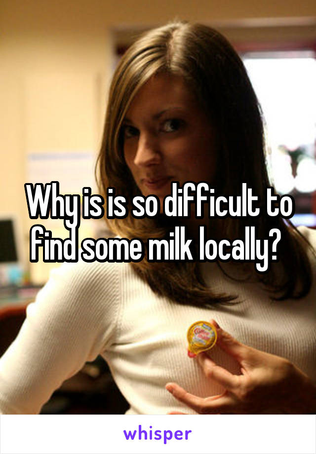Why is is so difficult to find some milk locally?