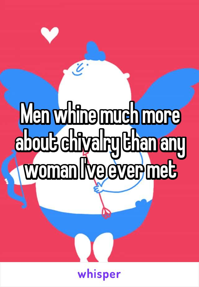 Men whine much more about chivalry than any woman I've ever met