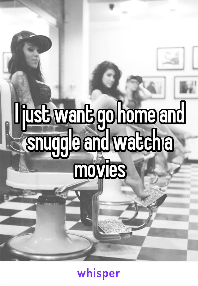 I just want go home and snuggle and watch a movies