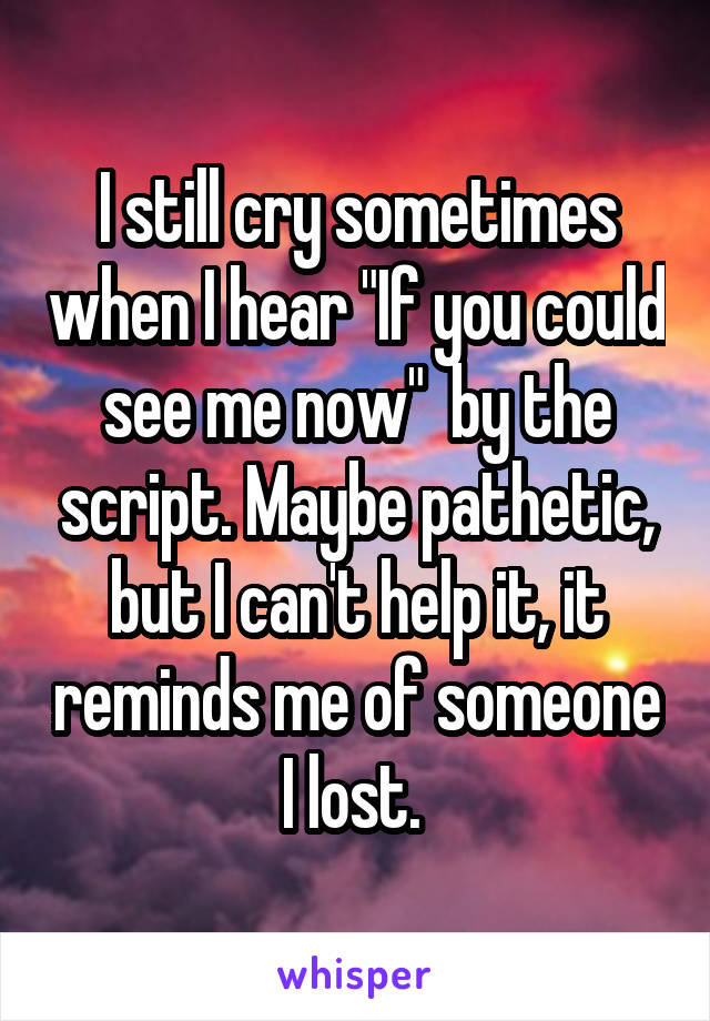 "I still cry sometimes when I hear ""If you could see me now""  by the script. Maybe pathetic, but I can't help it, it reminds me of someone I lost."