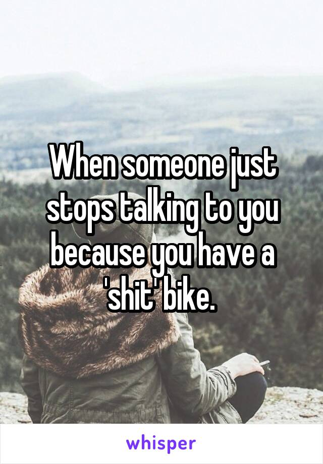 When someone just stops talking to you because you have a 'shit' bike.