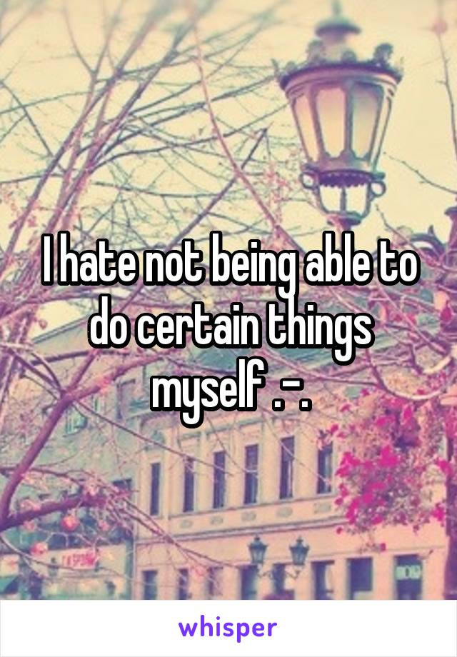 I hate not being able to do certain things myself .-.