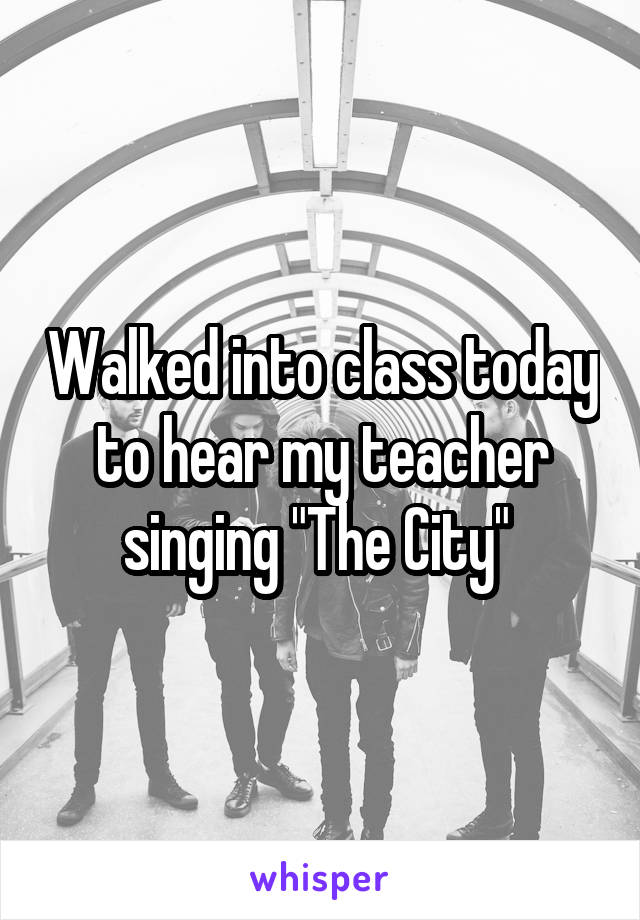 "Walked into class today to hear my teacher singing ""The City"""