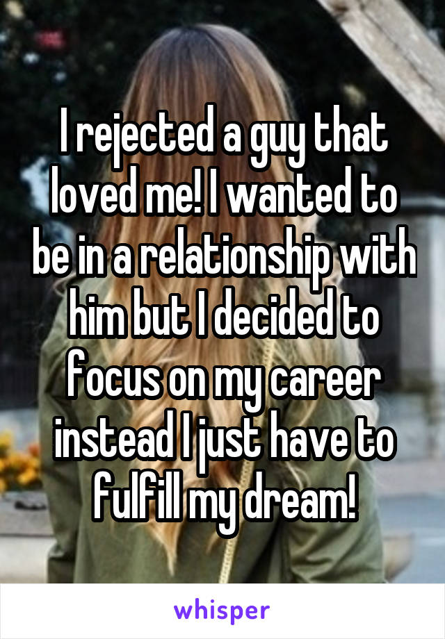 I rejected a guy that loved me! I wanted to be in a relationship with him but I decided to focus on my career instead I just have to fulfill my dream!