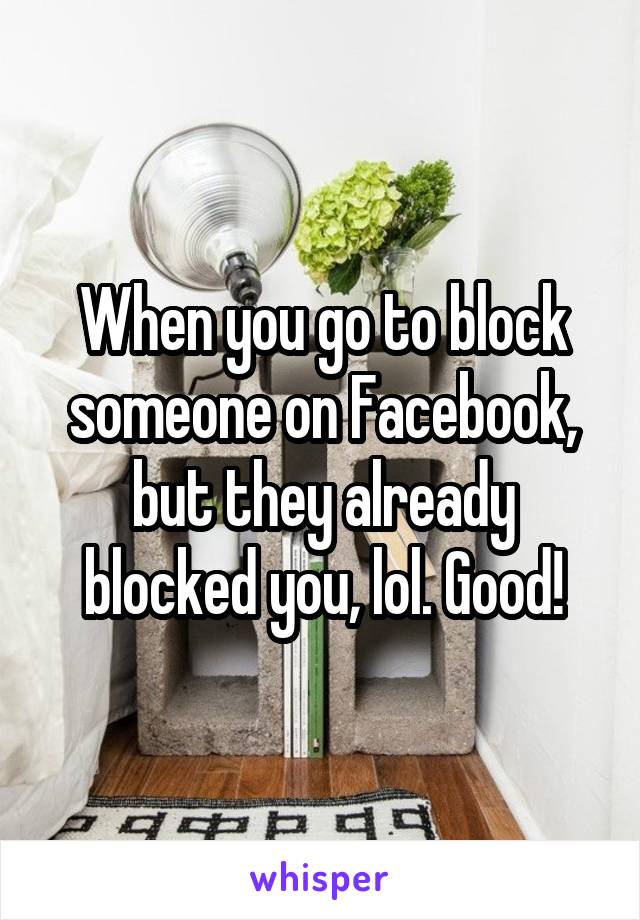When you go to block someone on Facebook, but they already blocked you, lol. Good!