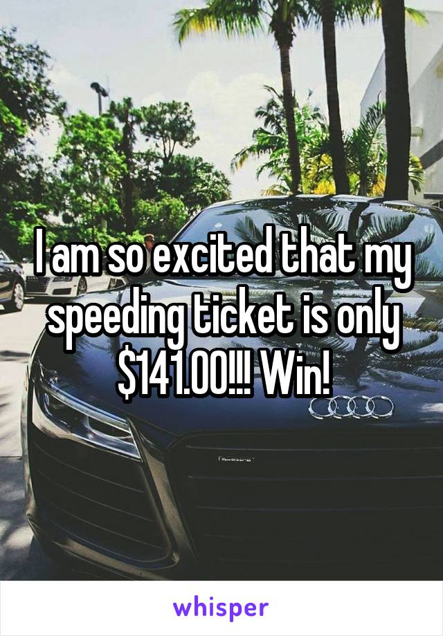 I am so excited that my speeding ticket is only $141.00!!! Win!
