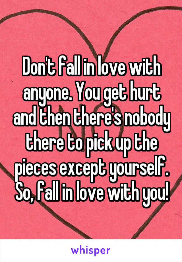 Don't fall in love with anyone. You get hurt and then there's nobody there to pick up the pieces except yourself. So, fall in love with you!