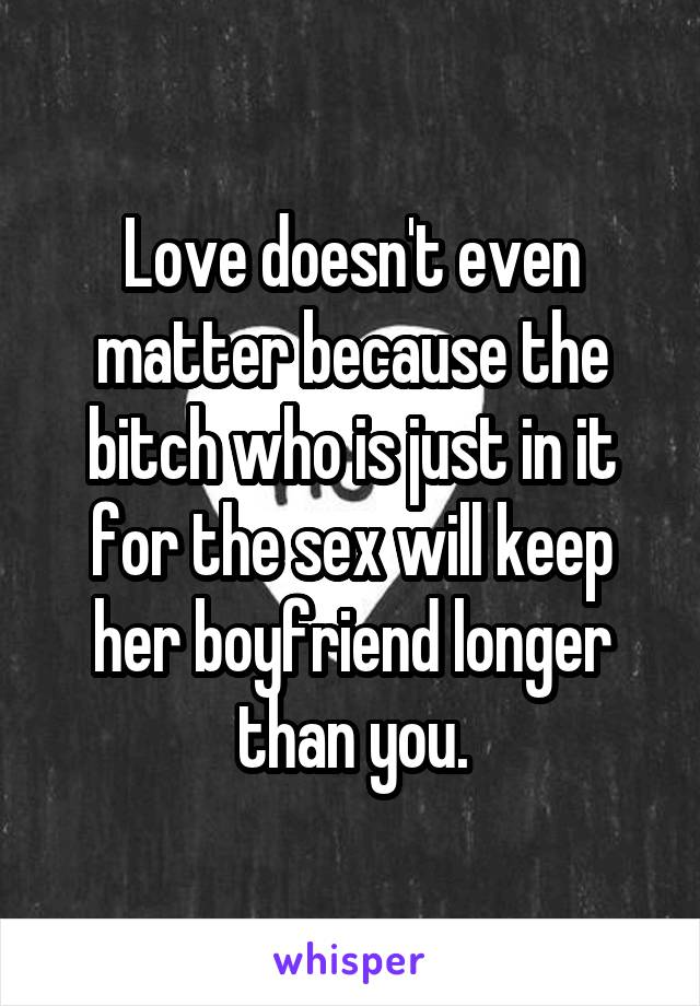 Love doesn't even matter because the bitch who is just in it for the sex will keep her boyfriend longer than you.