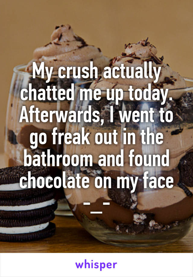 My crush actually chatted me up today. Afterwards, I went to go freak out in the bathroom and found chocolate on my face -_-