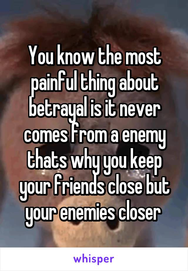 You know the most painful thing about betrayal is it never comes from a enemy thats why you keep your friends close but your enemies closer