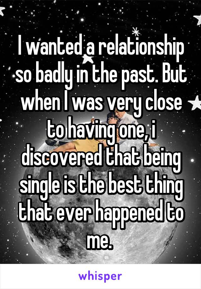 I wanted a relationship so badly in the past. But when I was very close to having one, i discovered that being single is the best thing that ever happened to me.