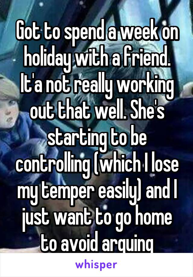 Got to spend a week on holiday with a friend. It'a not really working out that well. She's starting to be controlling (which I lose my temper easily) and I just want to go home to avoid arguing