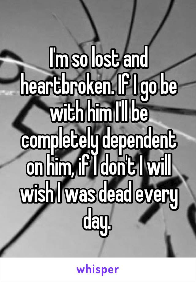 I'm so lost and heartbroken. If I go be with him I'll be completely dependent on him, if I don't I will wish I was dead every day.