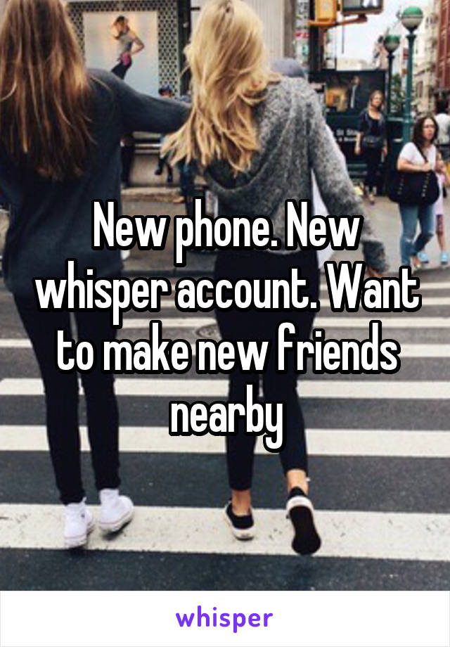 New phone. New whisper account. Want to make new friends nearby