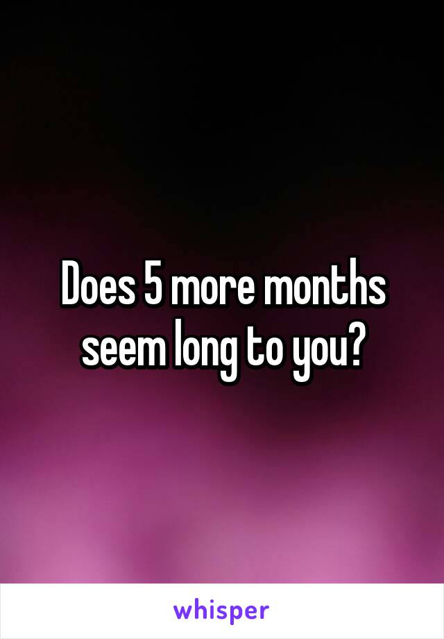 Does 5 more months seem long to you?