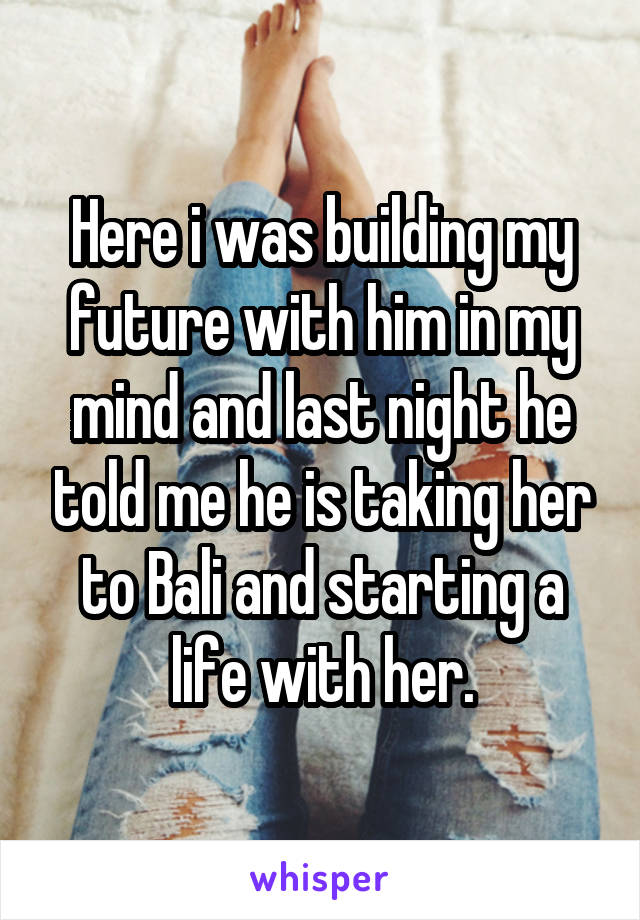 Here i was building my future with him in my mind and last night he told me he is taking her to Bali and starting a life with her.