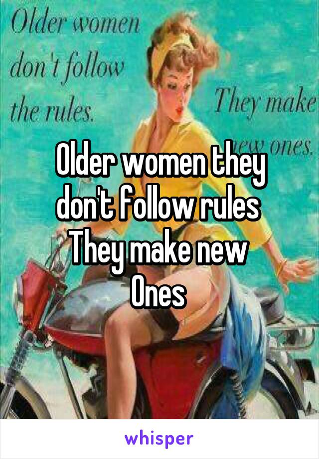 Older women they don't follow rules  They make new  Ones