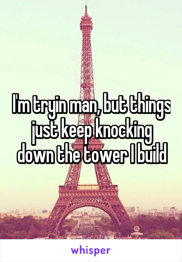 I'm tryin man, but things just keep knocking down the tower I build