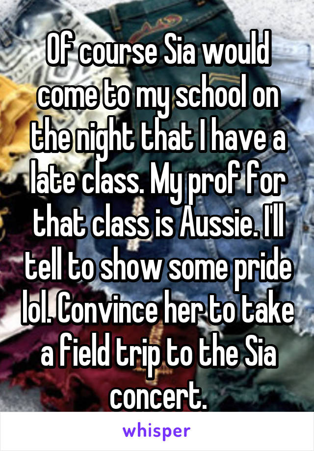 Of course Sia would come to my school on the night that I have a late class. My prof for that class is Aussie. I'll tell to show some pride lol. Convince her to take a field trip to the Sia concert.