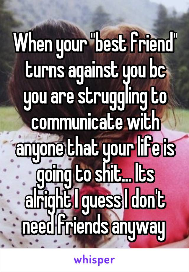 """When your """"best friend"""" turns against you bc you are struggling to communicate with anyone that your life is going to shit... Its alright I guess I don't need friends anyway"""